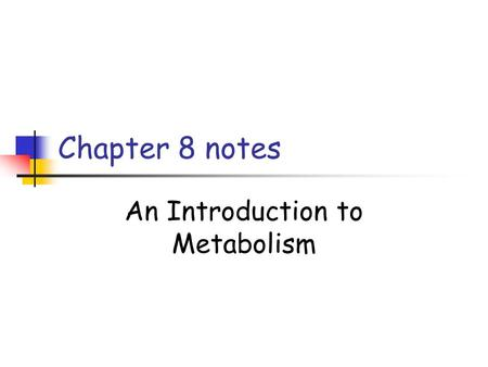 Chapter 8 notes An Introduction to Metabolism. Concept 8.1 Metabolism: the totality of an organism's chemical reactions A metabolic pathway begins with.