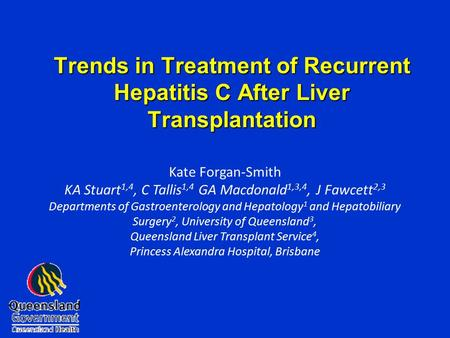 Trends in Treatment of Recurrent Hepatitis C After Liver Transplantation Kate Forgan-Smith KA Stuart 1,4, C Tallis 1,4 GA Macdonald 1,3,4, J Fawcett 2,3.