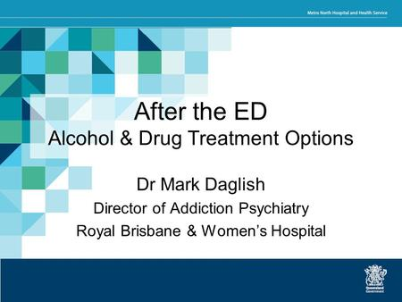 After the ED Alcohol & Drug Treatment Options Dr Mark Daglish Director of Addiction Psychiatry Royal Brisbane & Women's Hospital.