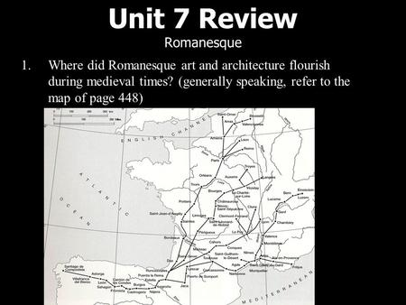 Unit 7 Review Romanesque 1.Where did Romanesque art and architecture flourish during medieval times? (generally speaking, refer to the map of page 448)