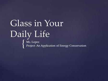 { Glass in Your Daily Life Ms. Lopez Project: An Application of Energy Conservation.