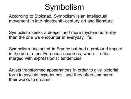 Symbolism According to Stokstad, Symbolism is an intellectual movement in late-nineteenth-century art and literature. Symbolism seeks a deeper and more.