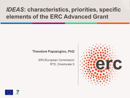 IDEAS: characteristics, priorities, specific elements of the ERC Advanced Grant Theodore Papazoglou, PhD ERC/European Commission RTD, Directorate S.