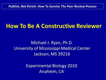 How To Be A Constructive Reviewer Publish, Not Perish: How To Survive The Peer Review Process Experimental Biology 2010 Anaheim, CA Michael J. Ryan, Ph.D.