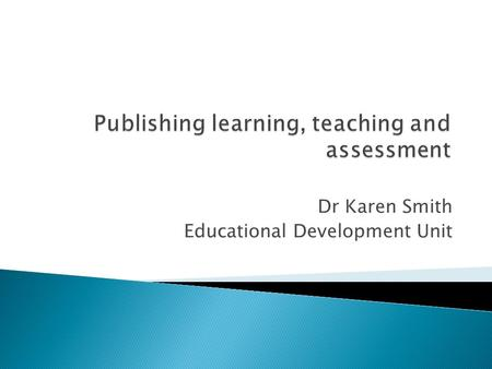 Dr Karen Smith Educational Development Unit. We will (briefly) cover:  the mechanics of getting published in journals  how to choose the right journal.