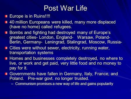 Post War Life Europe is in Ruins!!!! 40 million Europeans were killed, many more displaced (have no home) called refugees. Bombs and fighting had destroyed.