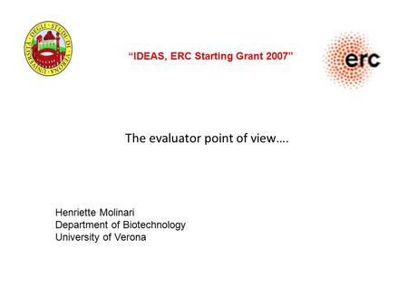 "The evaluator point of view…. ""IDEAS, ERC Starting Grant 2007"" Henriette Molinari Department of Biotechnology University of Verona."