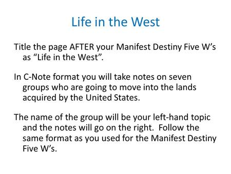 "Life in the West Title the page AFTER your Manifest Destiny Five W's as ""Life in the West"". In C-Note format you will take notes on seven groups who are."