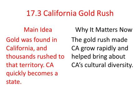 17.3 California Gold Rush Main Idea Gold was found in California, and thousands rushed to that territory. CA quickly becomes a state. Why It Matters Now.