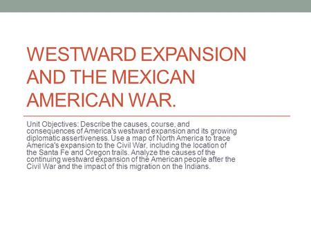 WESTWARD EXPANSION AND THE MEXICAN AMERICAN WAR. Unit Objectives: Describe the causes, course, and consequences of America's westward expansion and its.