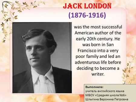 JACK LONDON (1876-1916) was the most successful American author of the early 20th century. He was born in San Francisco into a very poor family and led.
