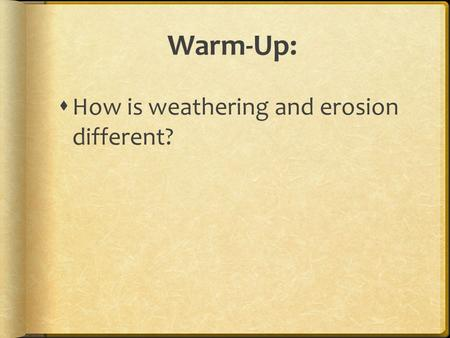 Warm-Up:  How is weathering and erosion different?