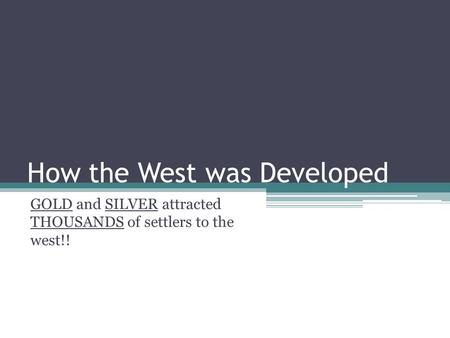 How the West was Developed GOLD and SILVER attracted THOUSANDS of settlers to the west!!