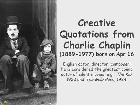 Creative Quotations from Charlie Chaplin (1889-1977) born on Apr 16 English actor, director, composer; he is considered the greatest comic actor of silent.