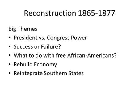 Reconstruction 1865-1877 Big Themes President vs. Congress Power Success or Failure? What to do with free African-Americans? Rebuild Economy Reintegrate.