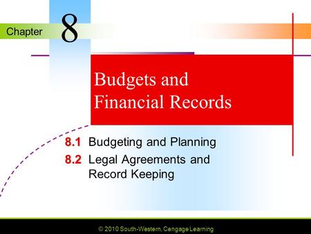 Chapter © 2010 South-Western, Cengage Learning Budgets and Financial Records 8.1 8.1Budgeting and Planning 8.2 8.2Legal Agreements and Record Keeping 8.