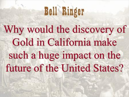 Bell Ringer Why would the discovery of Gold in California make such a huge impact on the future of the United States?