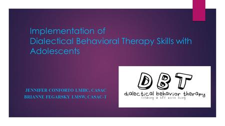 Implementation of Dialectical Behavioral Therapy Skills with Adolescents JENNIFER CONFORTO LMHC, CASAC BRIANNE FEGARSKY LMSW, CASAC-T.