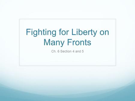 Fighting for Liberty on Many Fronts Ch. 6 Section 4 and 5.