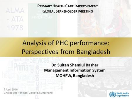 7 April 2016 Château de Penthes, Geneva, Switzerland Analysis of PHC performance: Perspectives from Bangladesh Dr. Sultan Shamiul Bashar Management Information.
