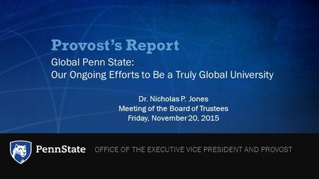 Provost's Report Global Penn State: Our Ongoing Efforts to Be a Truly Global University Dr. Nicholas P. Jones Meeting of the Board of Trustees Friday,