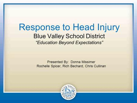 "Response to Head Injury Blue Valley School District ""Education Beyond Expectations"" Presented By: Donna Missimer Rochelle Spicer, Rich Bechard, Chris Cullinan."
