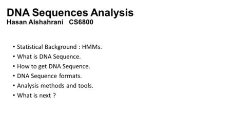 DNA Sequences Analysis Hasan Alshahrani CS6800 Statistical Background : HMMs. What is DNA Sequence. How to get DNA Sequence. DNA Sequence formats. Analysis.