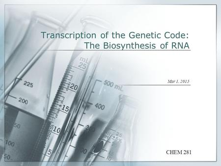 Transcription of the Genetic Code: The Biosynthesis of RNA Mar 1, 2015 CHEM 281.