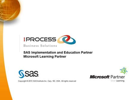 SAS Implementation and Education Partner Microsoft Learning Partner Copyright © 2013 SAS Institute Inc. Cary, NC, USA. All rights reserved.