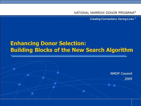 Creating Connections. Saving Lives. ™ NATIONAL MARROW DONOR PROGRAM ® Enhancing Donor Selection: Building Blocks of the New Search Algorithm NMDP Council.