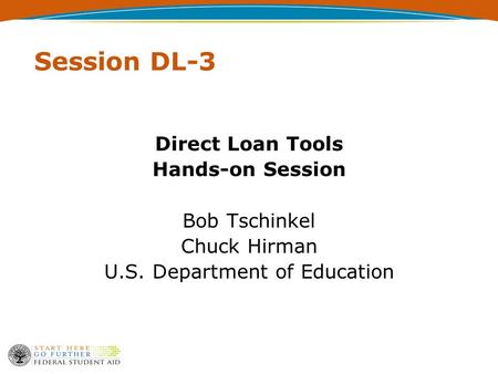 Session DL-3 Direct Loan Tools Hands-on Session Bob Tschinkel Chuck Hirman U.S. Department of Education.