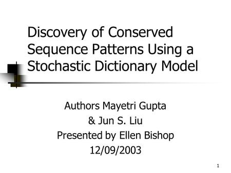 1 Discovery of Conserved Sequence Patterns Using a Stochastic Dictionary Model Authors Mayetri Gupta & Jun S. Liu Presented by Ellen Bishop 12/09/2003.