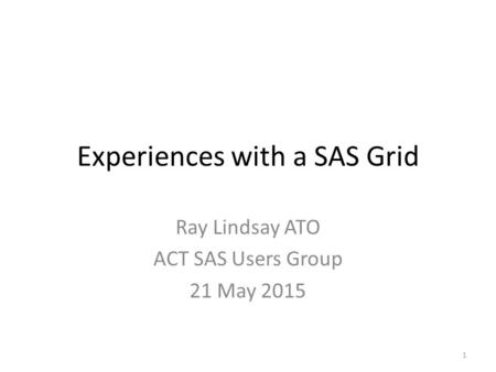 Experiences with a SAS Grid Ray Lindsay ATO ACT SAS Users Group 21 May 2015 1.