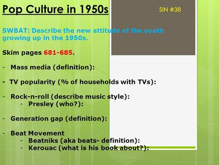 Pop Culture in 1950s SWBAT: Describe the new attitude of the youth growing up in the 1950s. Skim pages 681-685. -Mass media (definition): - TV popularity.
