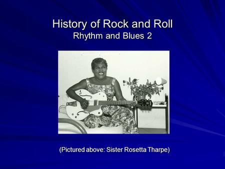 History of Rock and Roll Rhythm and Blues 2 (Pictured above: Sister Rosetta Tharpe)