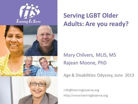 Serving LGBT Older Adults: Are you ready? Mary Chilvers, MLIS, MS Rajean Moone, PhD Age & Disabilities Odyssey, June 2013