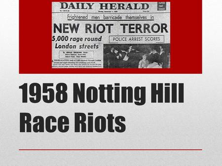 1958 Notting Hill Race Riots. Context By 1961 there were over 100,000 Caribbean people living in London. One of these areas was Notting Hill in North.