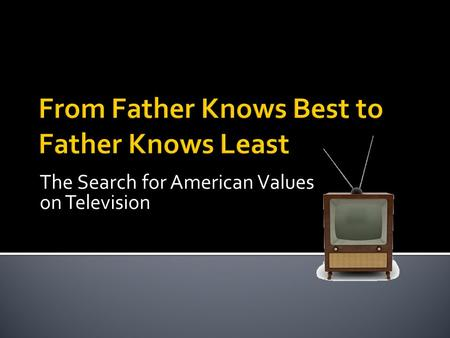 The Search for American Values on Television.  Length: ½ <strong>hour</strong>  Setting: indoors, intimate, safe, personal, warm and cozy space  Characters: same people.
