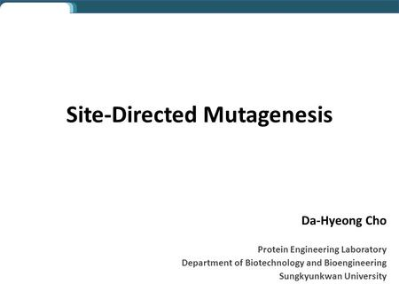 Da-Hyeong Cho Protein Engineering Laboratory Department of Biotechnology and Bioengineering Sungkyunkwan University Site-Directed Mutagenesis.