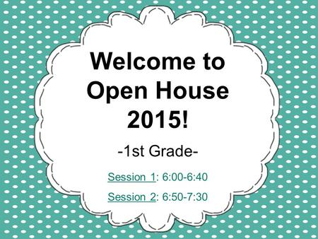 Welcome to Open House 2015! -1st Grade- Session 1: 6:00-6:40 Session 2: 6:50-7:30.