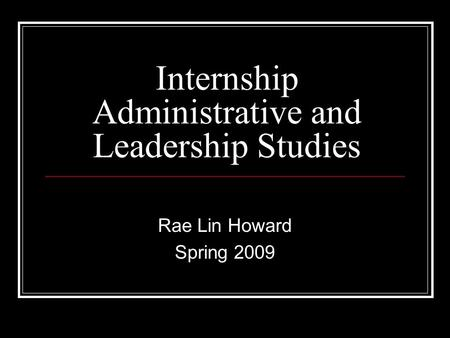 Internship Administrative and Leadership Studies Rae Lin Howard Spring 2009.