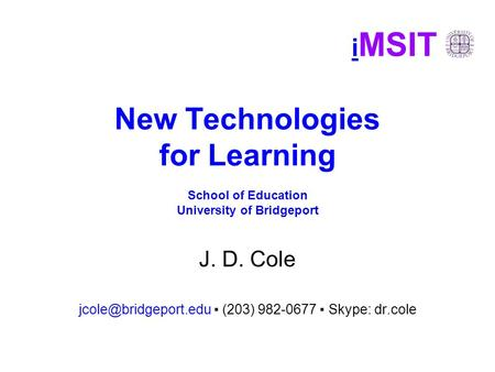 I MSIT New Technologies for Learning School of Education University of Bridgeport J. D. Cole ▪ (203) 982-0677 ▪ Skype: dr.cole.