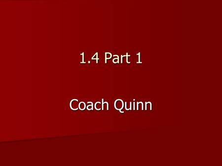 1.4 Part 1 Coach Quinn. 1.4 Part 1 Notes Can be found on Coach Quinn's faculty webpage 1.4 Part 1 Notes Can be found on Coach Quinn's faculty webpage.