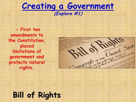 Creating a Government (Explore #1) Bill of Rights - - First ten amendments to the Constitution, placed limitations of government and protects natural rights.