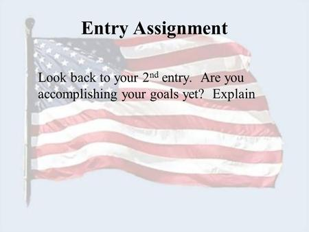 Entry Assignment Look back to your 2 nd entry. Are you accomplishing your goals yet? Explain.