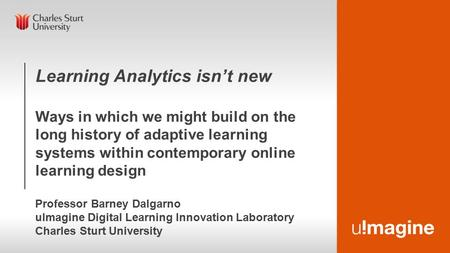 Learning Analytics isn't new Ways in which we might build on the long history of adaptive learning systems within contemporary online learning design Professor.