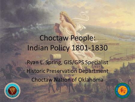 Choctaw People: Indian Policy 1801-1830 Ryan L. Spring, GIS/GPS Specialist Historic Preservation Department Choctaw Nation of Oklahoma.