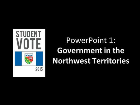 PowerPoint 1: Government in the Northwest Territories.