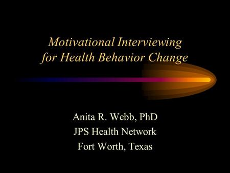 Motivational Interviewing for Health Behavior Change Anita R. Webb, PhD JPS Health Network Fort Worth, Texas.