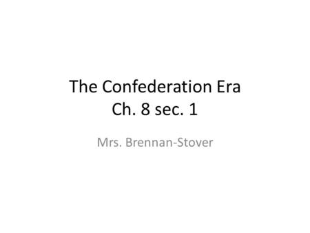 The Confederation Era Ch. 8 sec. 1 Mrs. Brennan-Stover.